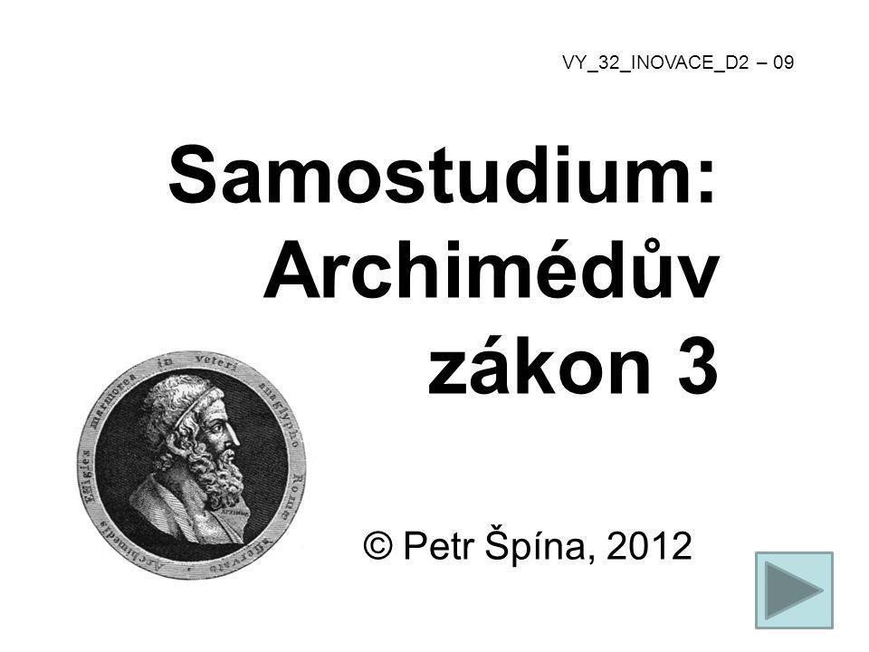 © Petr Špína, 2012 VY_32_INOVACE_D2 – 09 Samostudium: Archimédův zákon 3