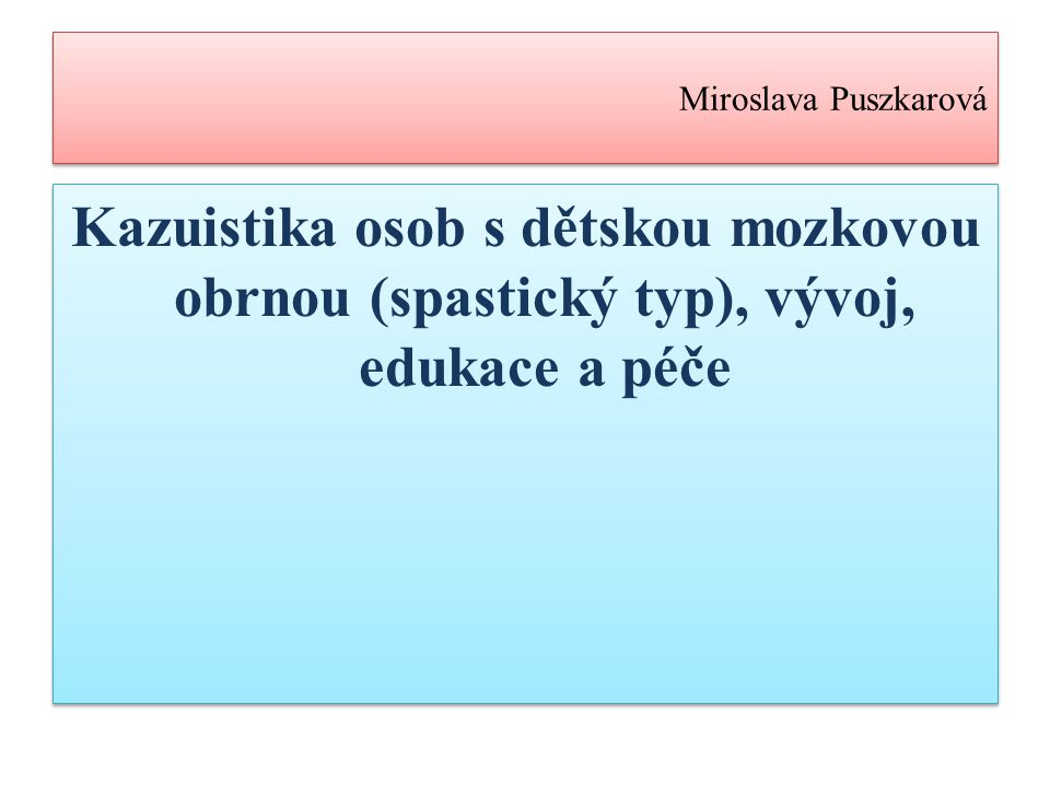Miroslava Puszkarová Kazuistika osob s dětskou mozkovou obrnou (spastický typ), vývoj, edukace a péče