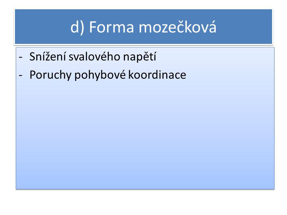 d) Forma mozečková -Snížení svalového napětí -Poruchy pohybové koordinace -Snížení svalového napětí -Poruchy pohybové koordinace
