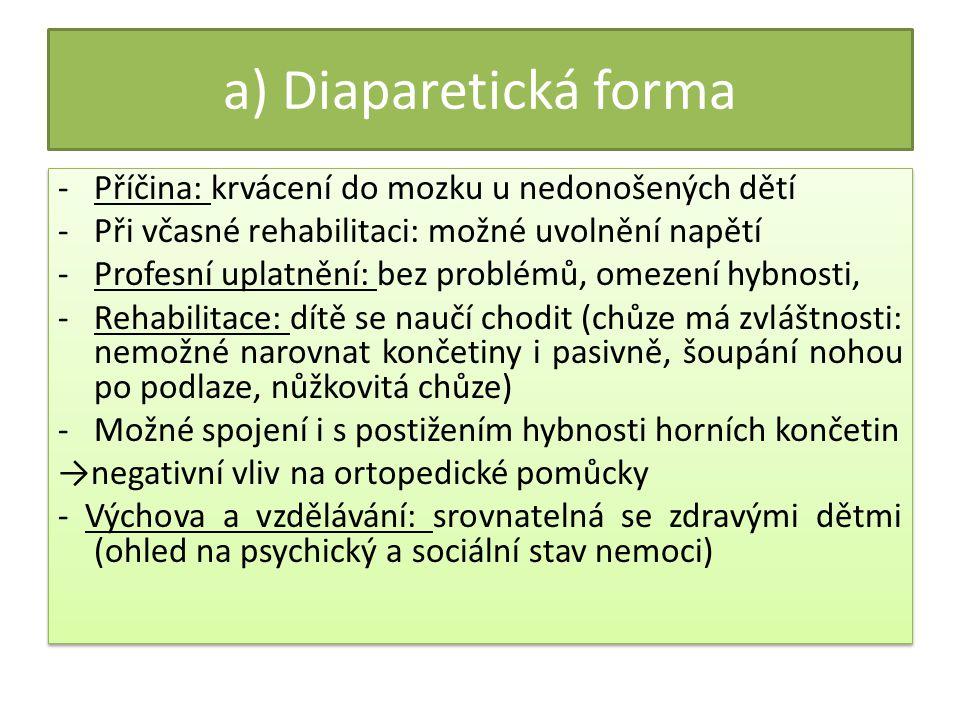 a) Diaparetická forma -Příčina: krvácení do mozku u nedonošených dětí -Při včasné rehabilitaci: možné uvolnění napětí -Profesní uplatnění: bez problémů, omezení hybnosti, -Rehabilitace: dítě se naučí chodit (chůze má zvláštnosti: nemožné narovnat končetiny i pasivně, šoupání nohou po podlaze, nůžkovitá chůze) -Možné spojení i s postižením hybnosti horních končetin →negativní vliv na ortopedické pomůcky - Výchova a vzdělávání: srovnatelná se zdravými dětmi (ohled na psychický a sociální stav nemoci) -Příčina: krvácení do mozku u nedonošených dětí -Při včasné rehabilitaci: možné uvolnění napětí -Profesní uplatnění: bez problémů, omezení hybnosti, -Rehabilitace: dítě se naučí chodit (chůze má zvláštnosti: nemožné narovnat končetiny i pasivně, šoupání nohou po podlaze, nůžkovitá chůze) -Možné spojení i s postižením hybnosti horních končetin →negativní vliv na ortopedické pomůcky - Výchova a vzdělávání: srovnatelná se zdravými dětmi (ohled na psychický a sociální stav nemoci)