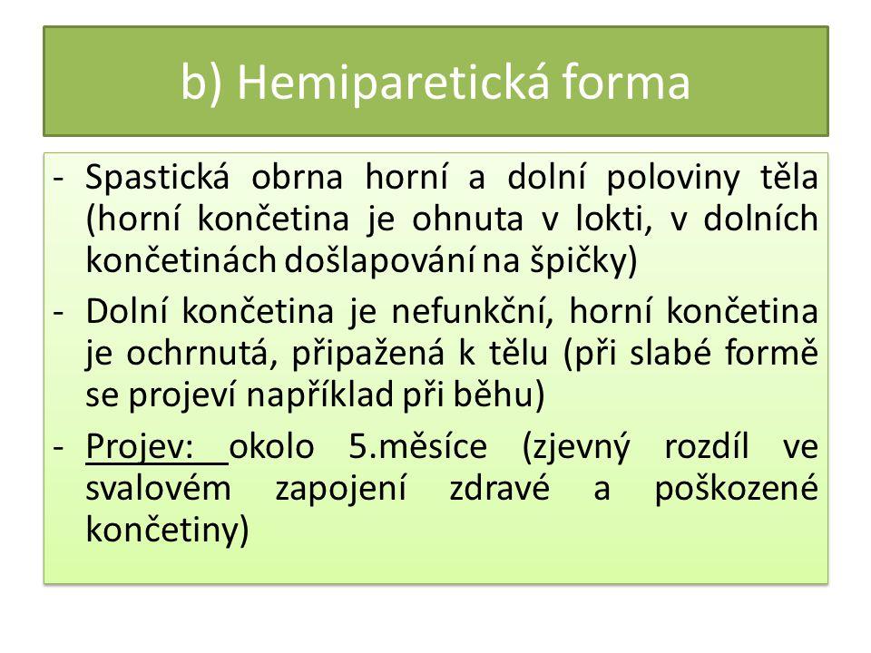 b) Hemiparetická forma -Spastická obrna horní a dolní poloviny těla (horní končetina je ohnuta v lokti, v dolních končetinách došlapování na špičky) -Dolní končetina je nefunkční, horní končetina je ochrnutá, připažená k tělu (při slabé formě se projeví například při běhu) -Projev: okolo 5.měsíce (zjevný rozdíl ve svalovém zapojení zdravé a poškozené končetiny) -Spastická obrna horní a dolní poloviny těla (horní končetina je ohnuta v lokti, v dolních končetinách došlapování na špičky) -Dolní končetina je nefunkční, horní končetina je ochrnutá, připažená k tělu (při slabé formě se projeví například při běhu) -Projev: okolo 5.měsíce (zjevný rozdíl ve svalovém zapojení zdravé a poškozené končetiny)