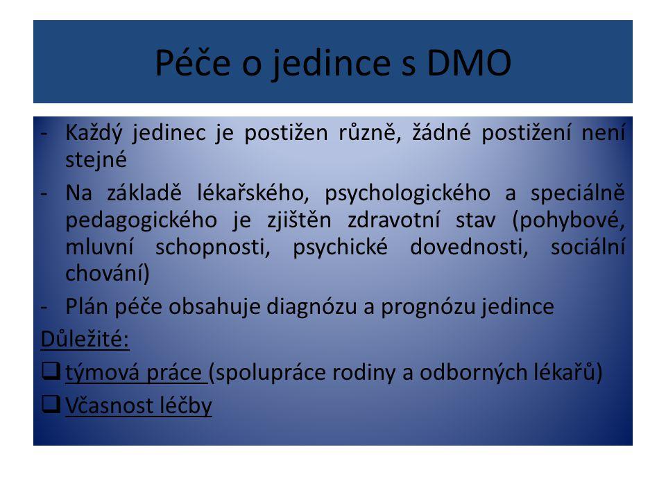 Péče o jedince s DMO -Každý jedinec je postižen různě, žádné postižení není stejné -Na základě lékařského, psychologického a speciálně pedagogického je zjištěn zdravotní stav (pohybové, mluvní schopnosti, psychické dovednosti, sociální chování) -Plán péče obsahuje diagnózu a prognózu jedince Důležité:  týmová práce (spolupráce rodiny a odborných lékařů)  Včasnost léčby