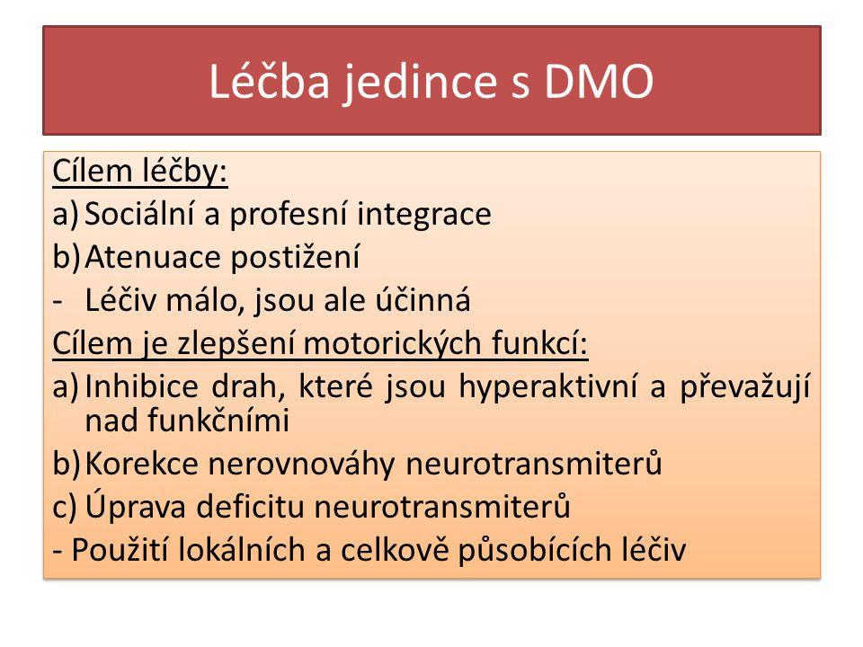 Léčba jedince s DMO Cílem léčby: a)Sociální a profesní integrace b)Atenuace postižení -Léčiv málo, jsou ale účinná Cílem je zlepšení motorických funkcí: a)Inhibice drah, které jsou hyperaktivní a převažují nad funkčními b)Korekce nerovnováhy neurotransmiterů c)Úprava deficitu neurotransmiterů - Použití lokálních a celkově působících léčiv Cílem léčby: a)Sociální a profesní integrace b)Atenuace postižení -Léčiv málo, jsou ale účinná Cílem je zlepšení motorických funkcí: a)Inhibice drah, které jsou hyperaktivní a převažují nad funkčními b)Korekce nerovnováhy neurotransmiterů c)Úprava deficitu neurotransmiterů - Použití lokálních a celkově působících léčiv