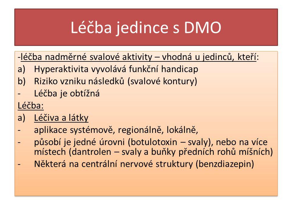 Léčba jedince s DMO -léčba nadměrné svalové aktivity – vhodná u jedinců, kteří: a)Hyperaktivita vyvolává funkční handicap b)Riziko vzniku následků (svalové kontury) -Léčba je obtížná Léčba: a)Léčiva a látky -aplikace systémově, regionálně, lokálně, -působí je jedné úrovni (botulotoxin – svaly), nebo na více místech (dantrolen – svaly a buňky předních rohů míšních) -Některá na centrální nervové struktury (benzdiazepin) -léčba nadměrné svalové aktivity – vhodná u jedinců, kteří: a)Hyperaktivita vyvolává funkční handicap b)Riziko vzniku následků (svalové kontury) -Léčba je obtížná Léčba: a)Léčiva a látky -aplikace systémově, regionálně, lokálně, -působí je jedné úrovni (botulotoxin – svaly), nebo na více místech (dantrolen – svaly a buňky předních rohů míšních) -Některá na centrální nervové struktury (benzdiazepin)