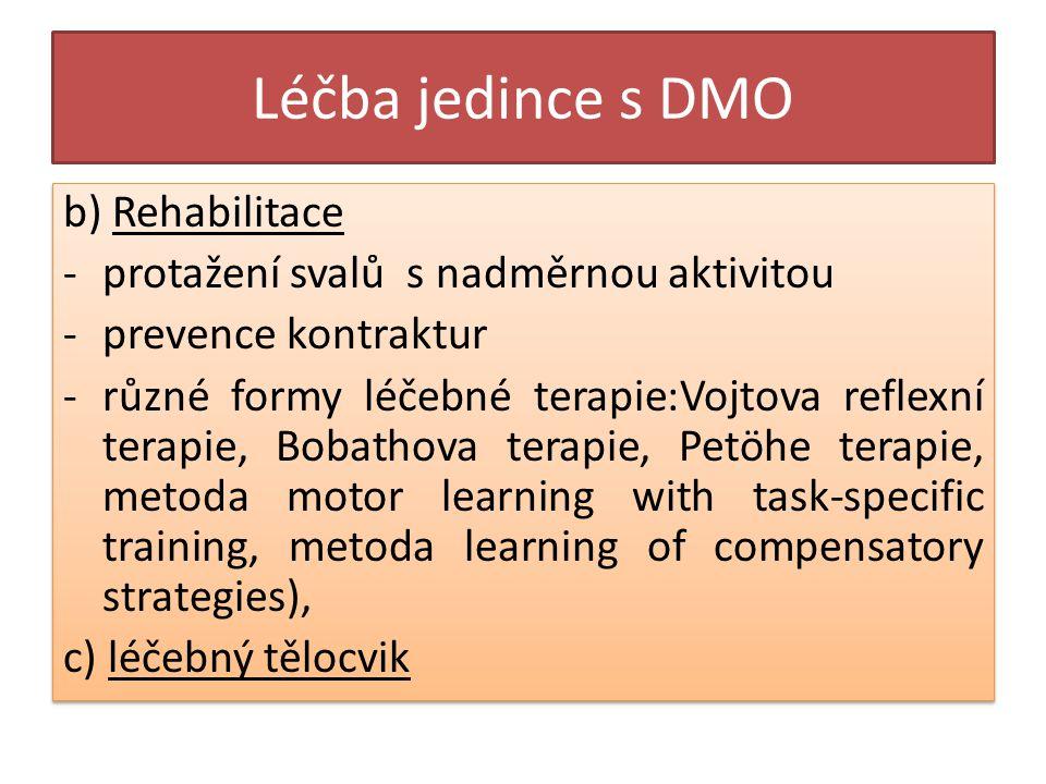 Léčba jedince s DMO b) Rehabilitace -protažení svalů s nadměrnou aktivitou -prevence kontraktur -různé formy léčebné terapie:Vojtova reflexní terapie, Bobathova terapie, Petöhe terapie, metoda motor learning with task-specific training, metoda learning of compensatory strategies), c) léčebný tělocvik b) Rehabilitace -protažení svalů s nadměrnou aktivitou -prevence kontraktur -různé formy léčebné terapie:Vojtova reflexní terapie, Bobathova terapie, Petöhe terapie, metoda motor learning with task-specific training, metoda learning of compensatory strategies), c) léčebný tělocvik