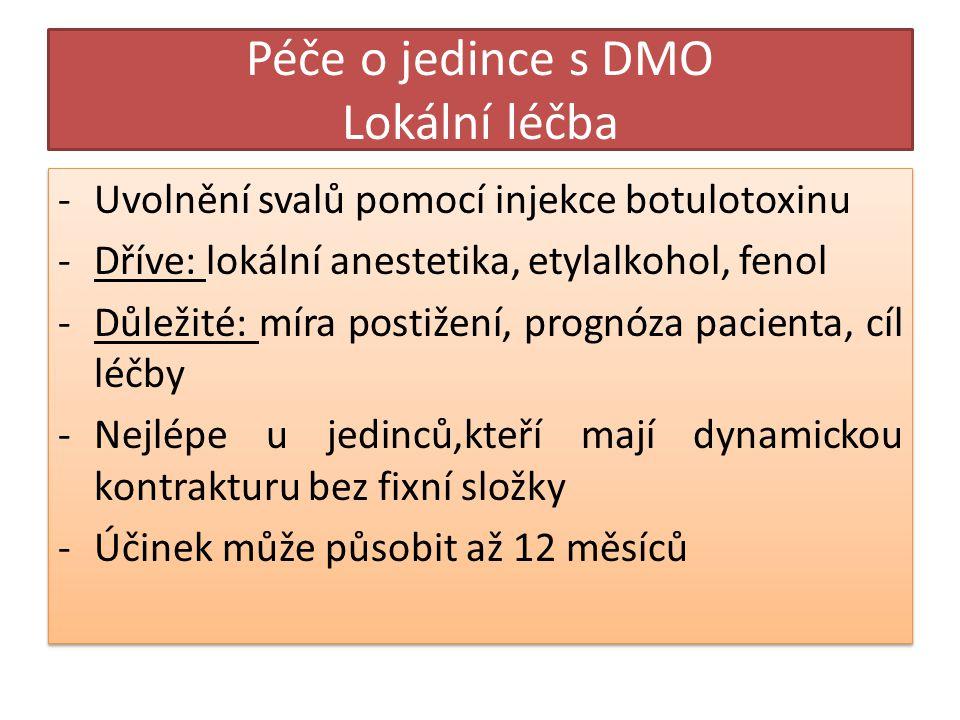 Péče o jedince s DMO Lokální léčba -Uvolnění svalů pomocí injekce botulotoxinu -Dříve: lokální anestetika, etylalkohol, fenol -Důležité: míra postižení, prognóza pacienta, cíl léčby -Nejlépe u jedinců,kteří mají dynamickou kontrakturu bez fixní složky -Účinek může působit až 12 měsíců -Uvolnění svalů pomocí injekce botulotoxinu -Dříve: lokální anestetika, etylalkohol, fenol -Důležité: míra postižení, prognóza pacienta, cíl léčby -Nejlépe u jedinců,kteří mají dynamickou kontrakturu bez fixní složky -Účinek může působit až 12 měsíců