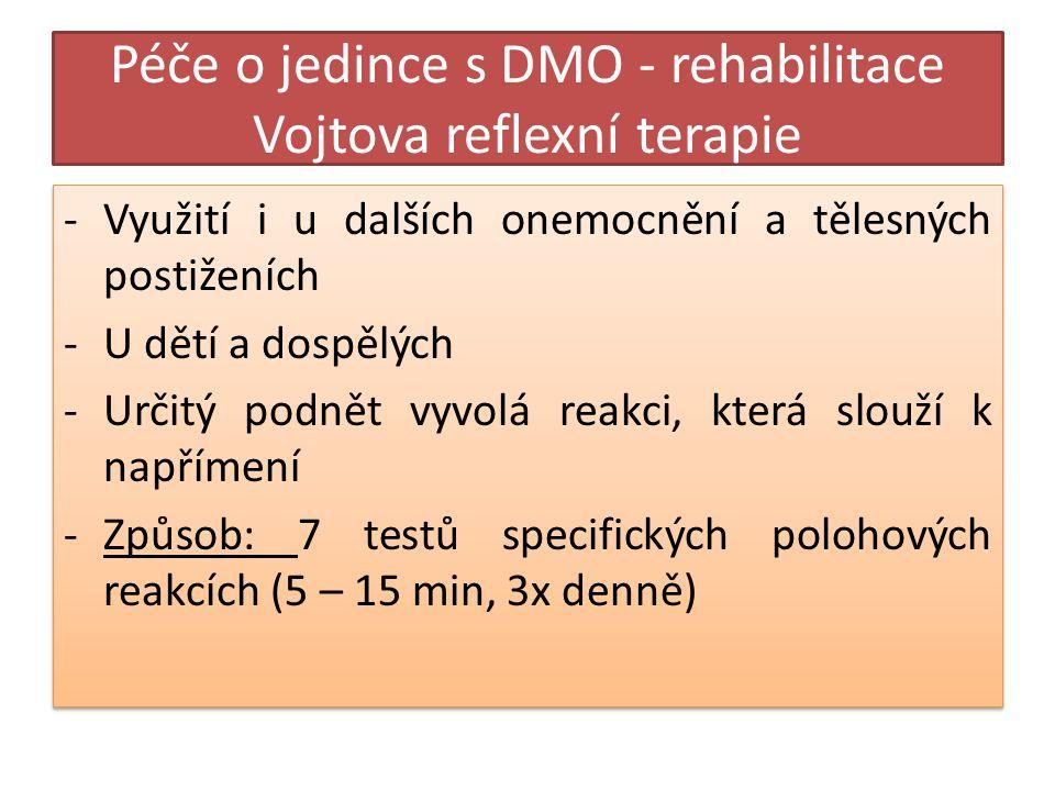 Péče o jedince s DMO - rehabilitace Vojtova reflexní terapie -Využití i u dalších onemocnění a tělesných postiženích -U dětí a dospělých -Určitý podnět vyvolá reakci, která slouží k napřímení -Způsob: 7 testů specifických polohových reakcích (5 – 15 min, 3x denně) -Využití i u dalších onemocnění a tělesných postiženích -U dětí a dospělých -Určitý podnět vyvolá reakci, která slouží k napřímení -Způsob: 7 testů specifických polohových reakcích (5 – 15 min, 3x denně)
