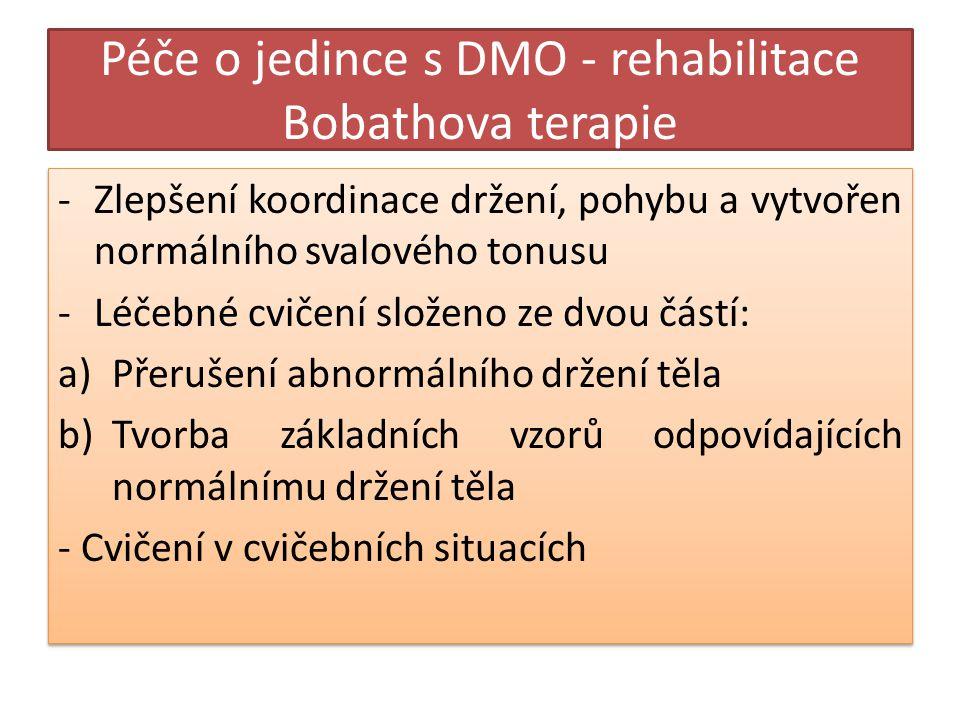 Péče o jedince s DMO - rehabilitace Bobathova terapie -Zlepšení koordinace držení, pohybu a vytvořen normálního svalového tonusu -Léčebné cvičení složeno ze dvou částí: a)Přerušení abnormálního držení těla b)Tvorba základních vzorů odpovídajících normálnímu držení těla - Cvičení v cvičebních situacích -Zlepšení koordinace držení, pohybu a vytvořen normálního svalového tonusu -Léčebné cvičení složeno ze dvou částí: a)Přerušení abnormálního držení těla b)Tvorba základních vzorů odpovídajících normálnímu držení těla - Cvičení v cvičebních situacích