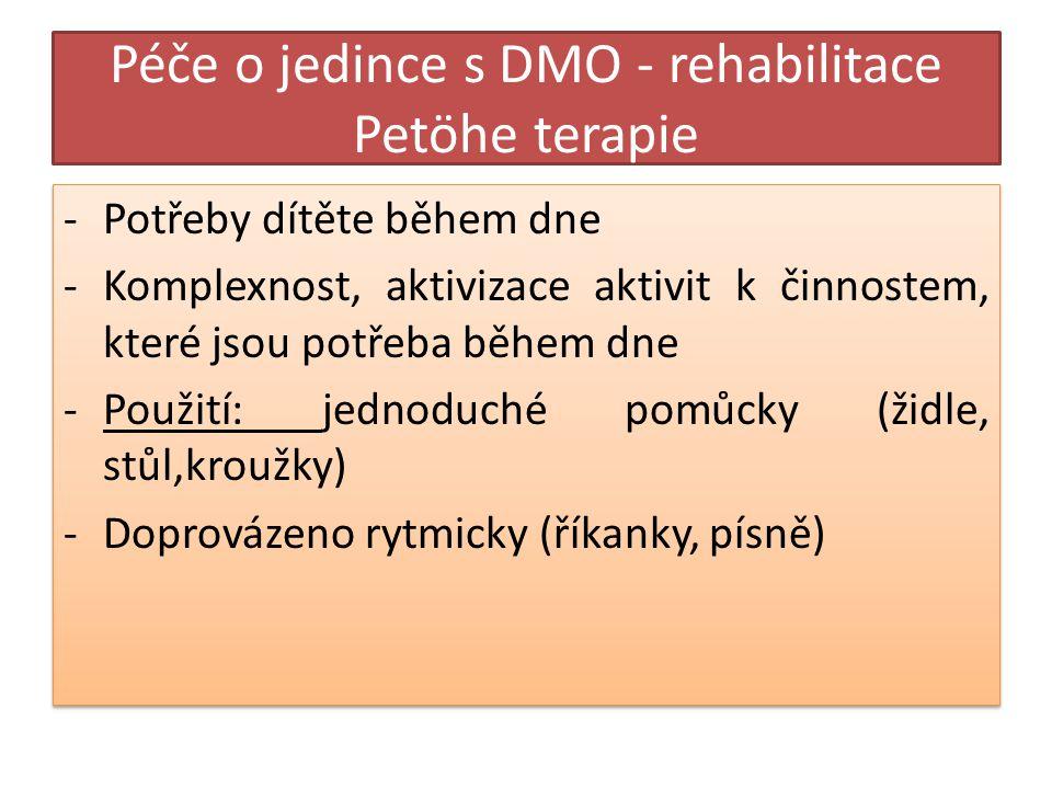 Péče o jedince s DMO - rehabilitace Petöhe terapie -Potřeby dítěte během dne -Komplexnost, aktivizace aktivit k činnostem, které jsou potřeba během dne -Použití: jednoduché pomůcky (židle, stůl,kroužky) -Doprovázeno rytmicky (říkanky, písně) -Potřeby dítěte během dne -Komplexnost, aktivizace aktivit k činnostem, které jsou potřeba během dne -Použití: jednoduché pomůcky (židle, stůl,kroužky) -Doprovázeno rytmicky (říkanky, písně)