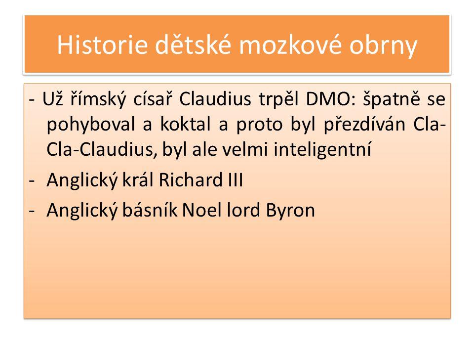 Historie dětské mozkové obrny - Už římský císař Claudius trpěl DMO: špatně se pohyboval a koktal a proto byl přezdíván Cla- Cla-Claudius, byl ale velmi inteligentní -Anglický král Richard III -Anglický básník Noel lord Byron - Už římský císař Claudius trpěl DMO: špatně se pohyboval a koktal a proto byl přezdíván Cla- Cla-Claudius, byl ale velmi inteligentní -Anglický král Richard III -Anglický básník Noel lord Byron