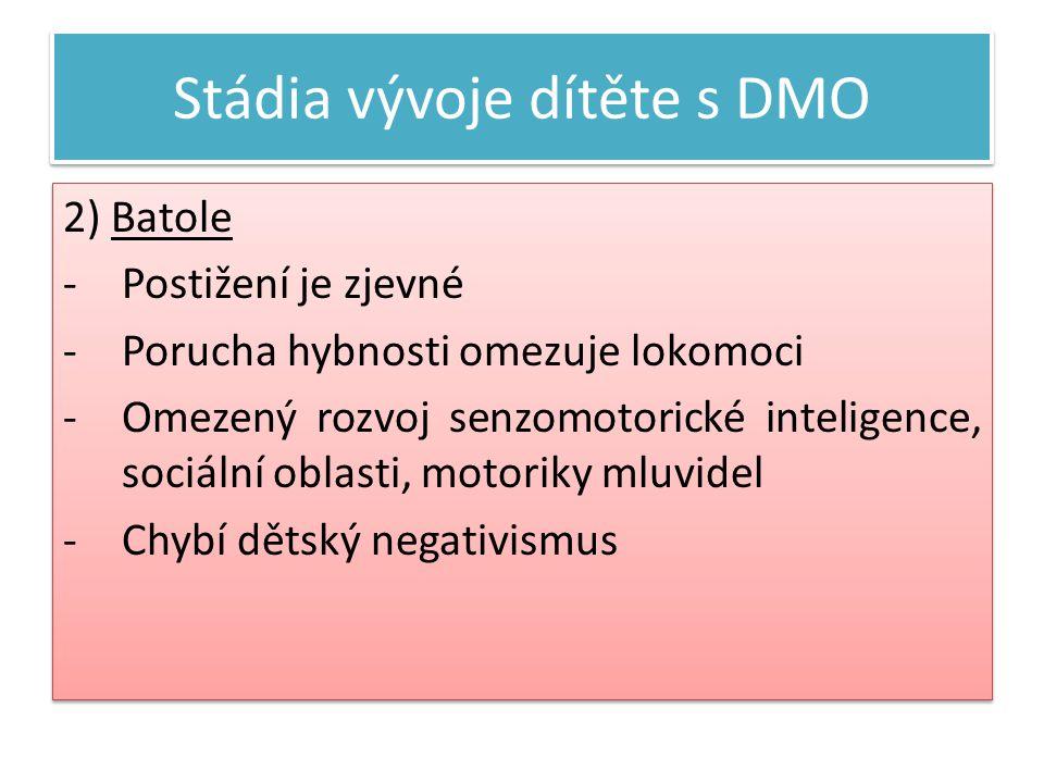 Stádia vývoje dítěte s DMO 2) Batole -Postižení je zjevné -Porucha hybnosti omezuje lokomoci -Omezený rozvoj senzomotorické inteligence, sociální oblasti, motoriky mluvidel -Chybí dětský negativismus 2) Batole -Postižení je zjevné -Porucha hybnosti omezuje lokomoci -Omezený rozvoj senzomotorické inteligence, sociální oblasti, motoriky mluvidel -Chybí dětský negativismus