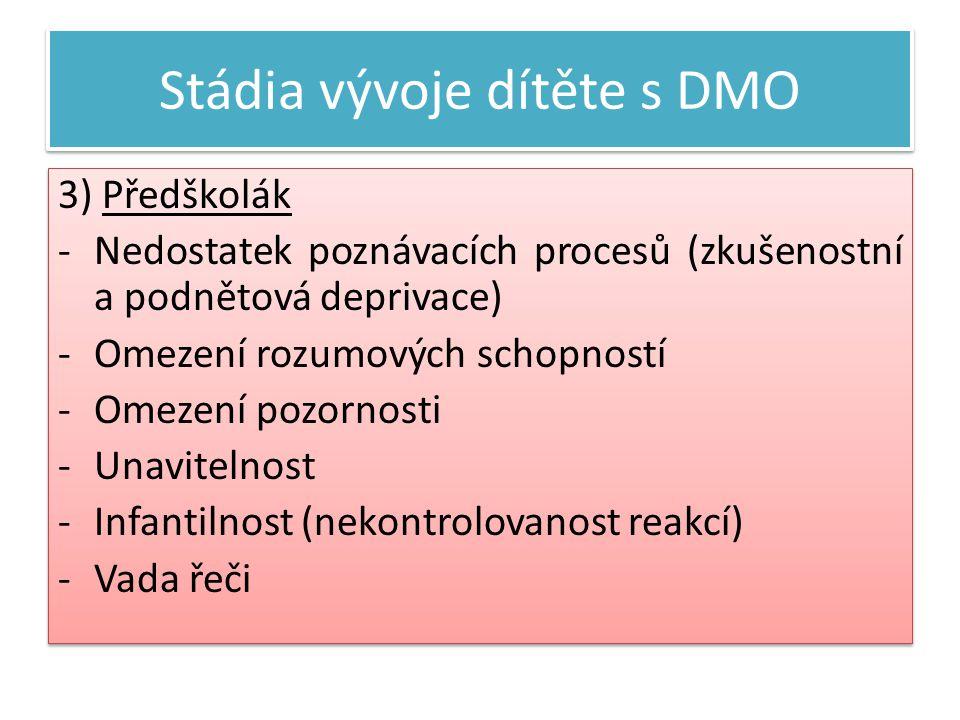 Stádia vývoje dítěte s DMO 3) Předškolák -Nedostatek poznávacích procesů (zkušenostní a podnětová deprivace) -Omezení rozumových schopností -Omezení pozornosti -Unavitelnost -Infantilnost (nekontrolovanost reakcí) -Vada řeči 3) Předškolák -Nedostatek poznávacích procesů (zkušenostní a podnětová deprivace) -Omezení rozumových schopností -Omezení pozornosti -Unavitelnost -Infantilnost (nekontrolovanost reakcí) -Vada řeči