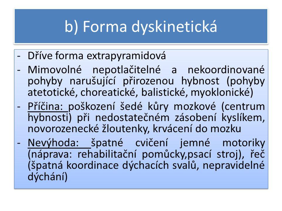 b) Forma dyskinetická -Dříve forma extrapyramidová -Mimovolné nepotlačitelné a nekoordinované pohyby narušující přirozenou hybnost (pohyby atetotické, choreatické, balistické, myoklonické) -Příčina: poškození šedé kůry mozkové (centrum hybnosti) při nedostatečném zásobení kyslíkem, novorozenecké žloutenky, krvácení do mozku -Nevýhoda: špatné cvičení jemné motoriky (náprava: rehabilitační pomůcky,psací stroj), řeč (špatná koordinace dýchacích svalů, nepravidelné dýchání) -Dříve forma extrapyramidová -Mimovolné nepotlačitelné a nekoordinované pohyby narušující přirozenou hybnost (pohyby atetotické, choreatické, balistické, myoklonické) -Příčina: poškození šedé kůry mozkové (centrum hybnosti) při nedostatečném zásobení kyslíkem, novorozenecké žloutenky, krvácení do mozku -Nevýhoda: špatné cvičení jemné motoriky (náprava: rehabilitační pomůcky,psací stroj), řeč (špatná koordinace dýchacích svalů, nepravidelné dýchání)