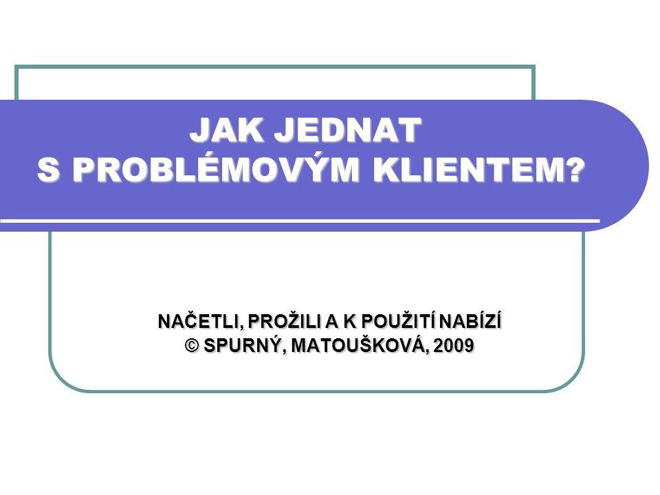 JAK JEDNAT S PROBLÉMOVÝM KLIENTEM? NAČETLI, PROŽILI A K POUŽITÍ NABÍZÍ © SPURNÝ, MATOUŠKOVÁ, 2009