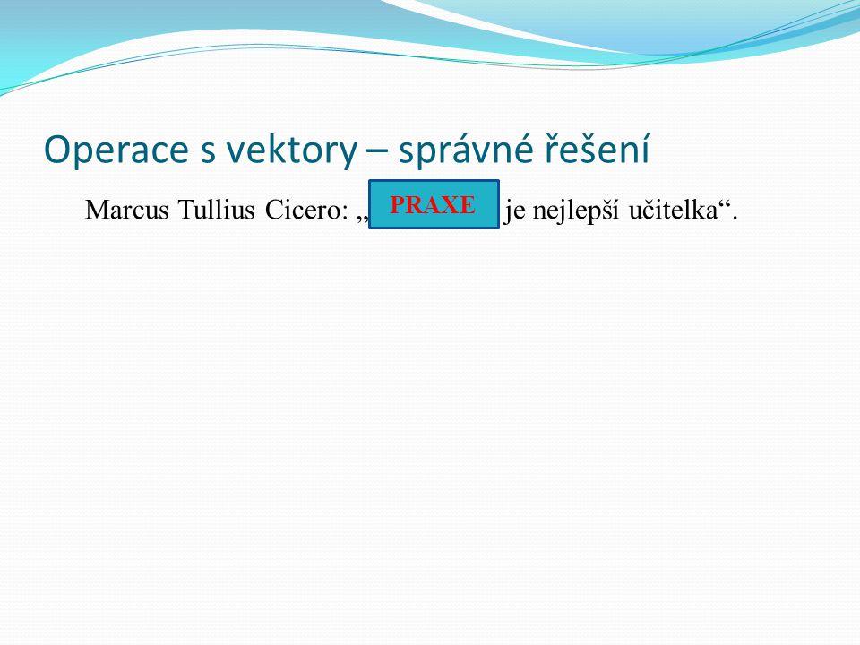 """Operace s vektory – správné řešení Marcus Tullius Cicero: """"……..…… je nejlepší učitelka"""". PRAXE"""