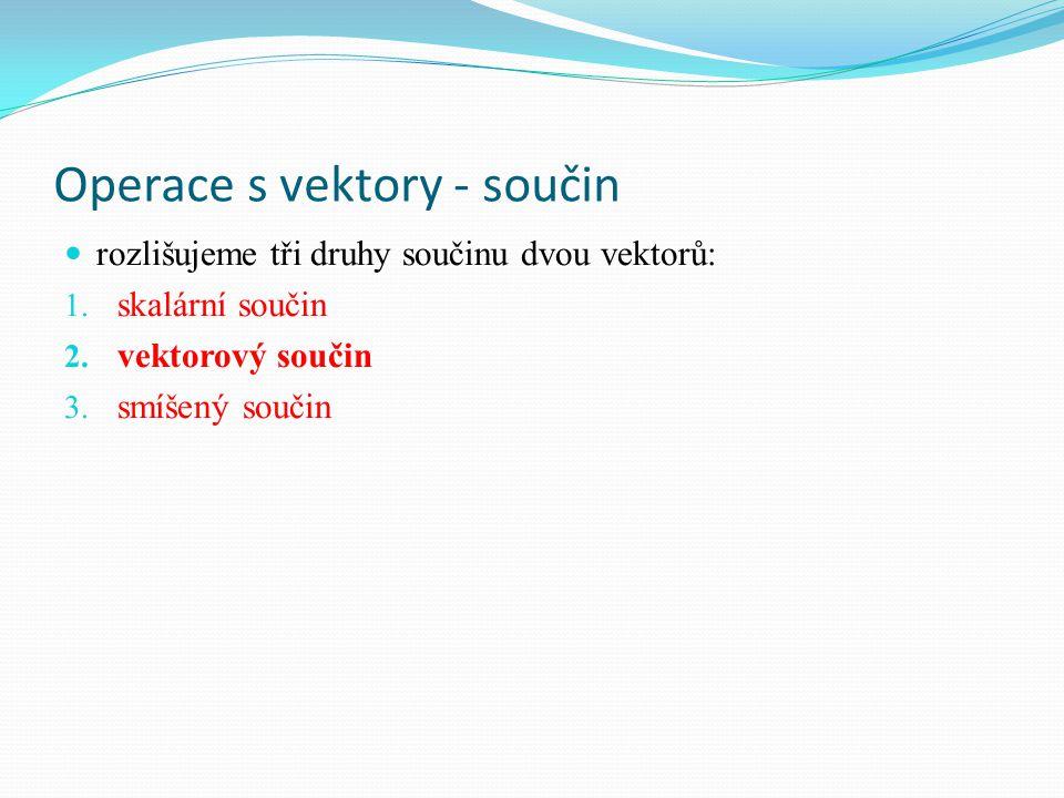 Operace s vektory - součin rozlišujeme tři druhy součinu dvou vektorů: 1. skalární součin 2. vektorový součin 3. smíšený součin
