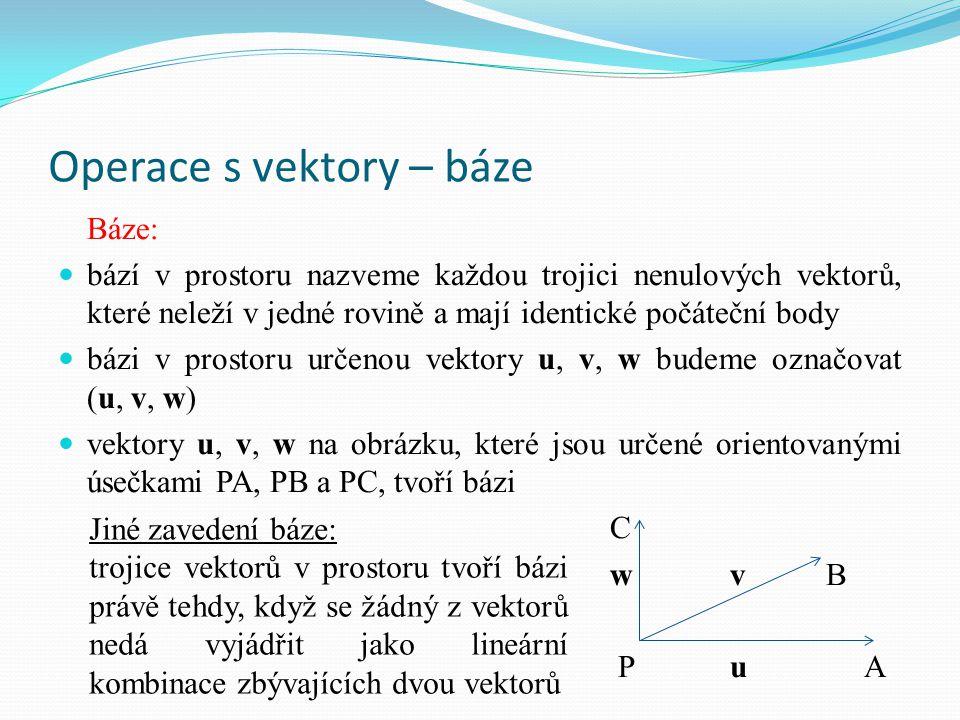 Operace s vektory – báze Báze: bází v prostoru nazveme každou trojici nenulových vektorů, které neleží v jedné rovině a mají identické počáteční body bázi v prostoru určenou vektory u, v, w budeme označovat (u, v, w) vektory u, v, w na obrázku, které jsou určené orientovanými úsečkami PA, PB a PC, tvoří bázi C wvB Pu A Jiné zavedení báze: trojice vektorů v prostoru tvoří bázi právě tehdy, když se žádný z vektorů nedá vyjádřit jako lineární kombinace zbývajících dvou vektorů