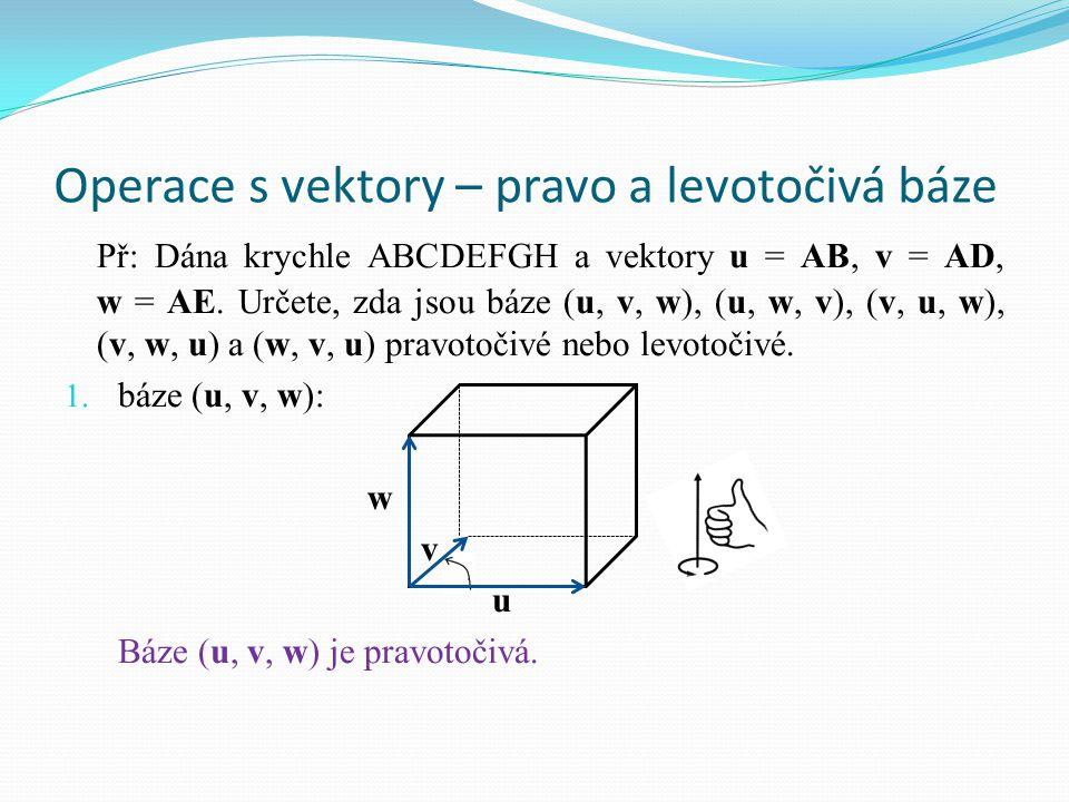 Operace s vektory – pravo a levotočivá báze Př: Dána krychle ABCDEFGH a vektory u = AB, v = AD, w = AE. Určete, zda jsou báze (u, v, w), (u, w, v), (v