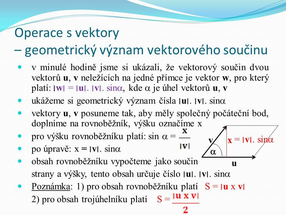 Operace s vektory – geometrický význam vektorového součinu v minulé hodině jsme si ukázali, že vektorový součin dvou vektorů u, v neležících na jedné