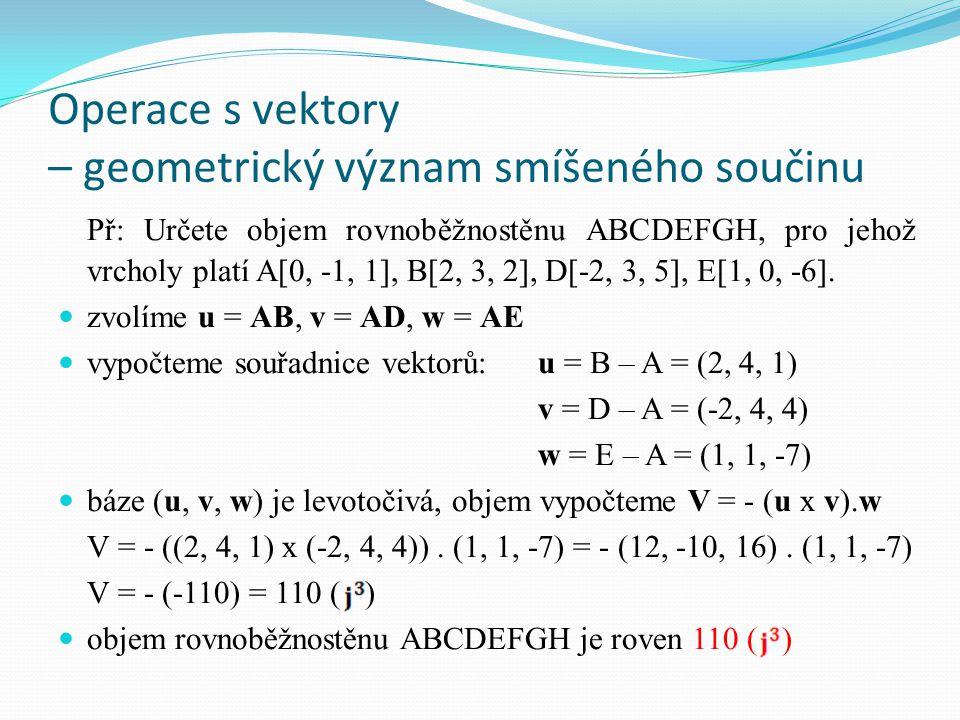Operace s vektory – geometrický význam smíšeného součinu Př: Určete objem čtyřstěnu KLMN, pro jehož vrcholy platí K[1, 2, -1], L[3, -1, 1], M[1, 1, 3], N[-1, 2, 0].