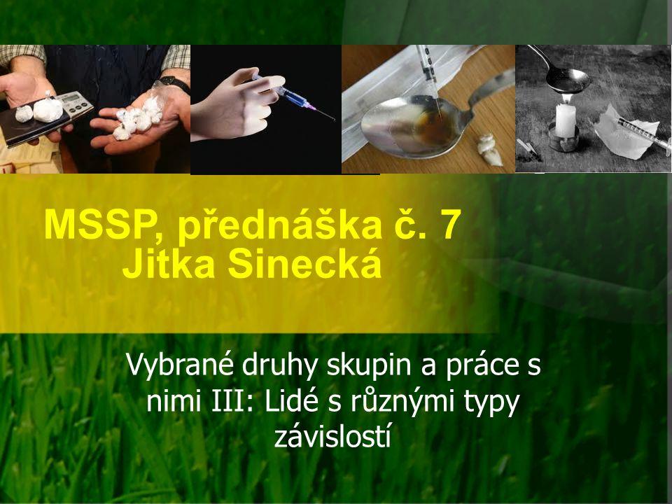 MSSP, přednáška č. 7 Jitka Sinecká Vybrané druhy skupin a práce s nimi III: Lidé s různými typy závislostí