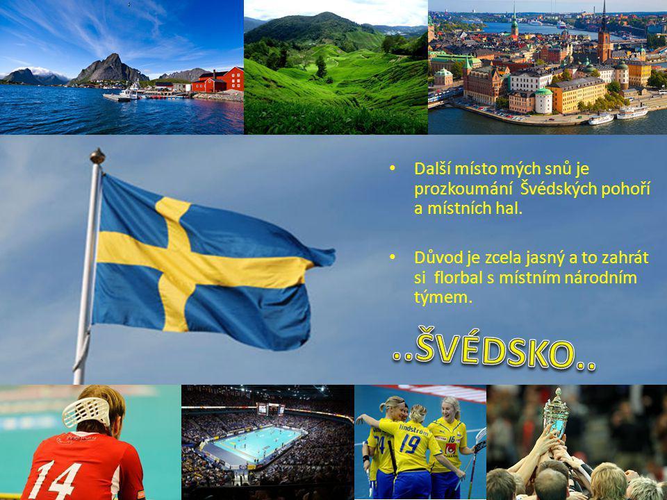 Další místo mých snů je prozkoumání Švédských pohoří a místních hal. Důvod je zcela jasný a to zahrát si florbal s místním národním týmem.