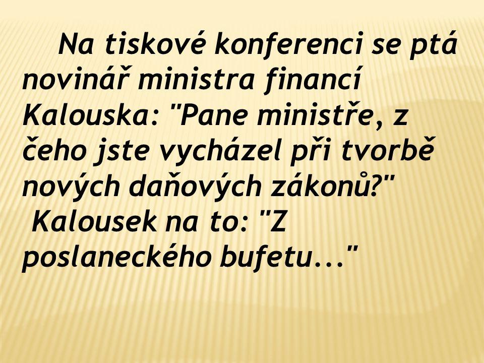 Na tiskové konferenci se ptá novinář ministra financí Kalouska: Pane ministře, z čeho jste vycházel při tvorbě nových daňových zákonů? Kalousek na to: Z poslaneckého bufetu...