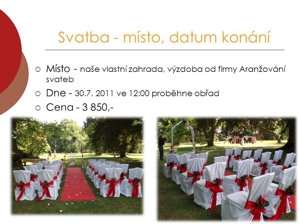 Svatba - místo, datum konání  Místo - naše vlastní zahrada, výzdoba od firmy Aranžování svateb  Dne - 30.7. 2011 ve 12:00 proběhne obřad  Cena - 3