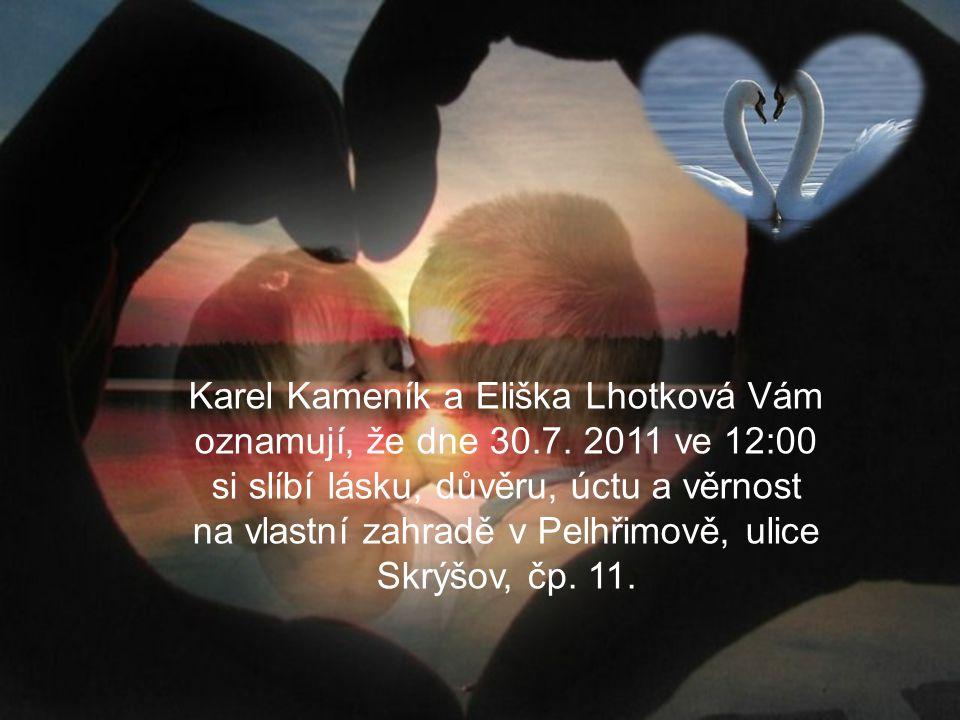 Oznámení Karel Kameník a Eliška Lhotková Vám oznamují, že dne 30.7. 2011 ve 12:00 si slíbí lásku, důvěru, úctu a věrnost na vlastní zahradě v Pelhřimo