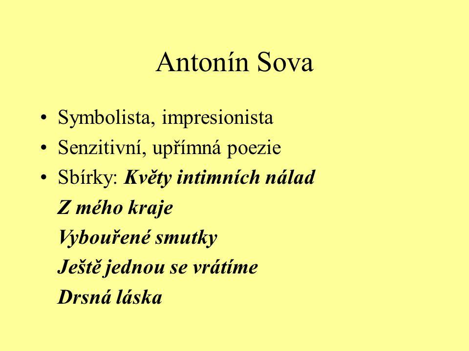 Antonín Sova Symbolista, impresionista Senzitivní, upřímná poezie Sbírky: Květy intimních nálad Z mého kraje Vybouřené smutky Ještě jednou se vrátíme