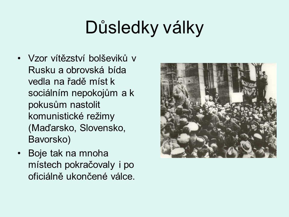 Důsledky války Vzor vítězství bolševiků v Rusku a obrovská bída vedla na řadě míst k sociálním nepokojům a k pokusům nastolit komunistické režimy (Maďarsko, Slovensko, Bavorsko) Boje tak na mnoha místech pokračovaly i po oficiálně ukončené válce.