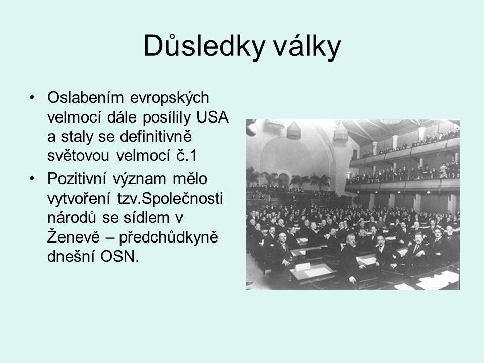 Důsledky války Oslabením evropských velmocí dále posílily USA a staly se definitivně světovou velmocí č.1 Pozitivní význam mělo vytvoření tzv.Společnosti národů se sídlem v Ženevě – předchůdkyně dnešní OSN.