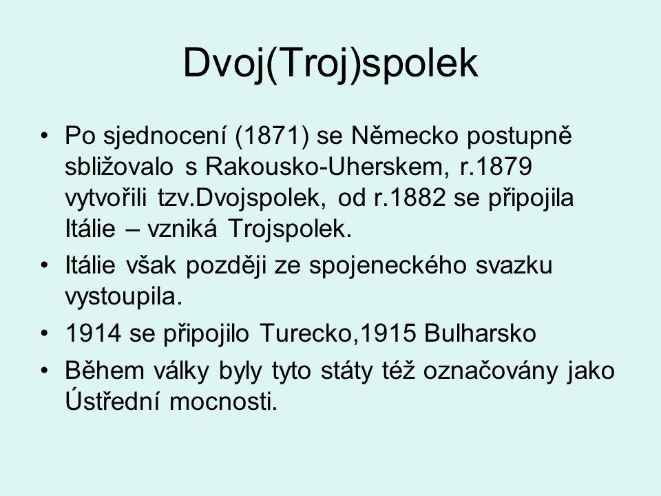 Dvoj(Troj)spolek Po sjednocení (1871) se Německo postupně sbližovalo s Rakousko-Uherskem, r.1879 vytvořili tzv.Dvojspolek, od r.1882 se připojila Itálie – vzniká Trojspolek.