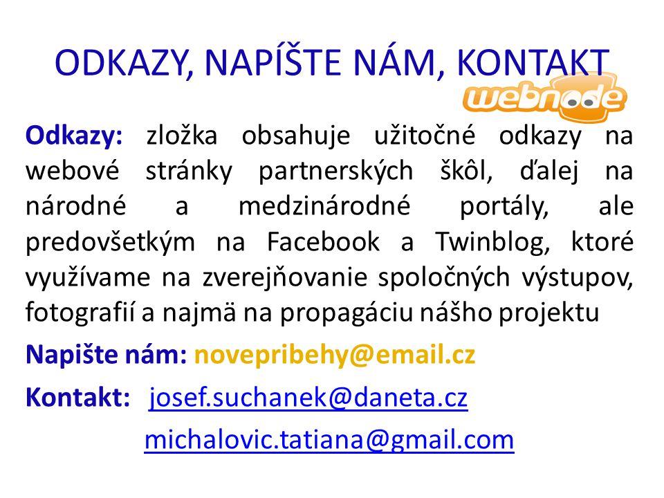 ODKAZY, NAPÍŠTE NÁM, KONTAKT Odkazy: zložka obsahuje užitočné odkazy na webové stránky partnerských škôl, ďalej na národné a medzinárodné portály, ale predovšetkým na Facebook a Twinblog, ktoré využívame na zverejňovanie spoločných výstupov, fotografií a najmä na propagáciu nášho projektu Napište nám: novepribehy@email.cz Kontakt: josef.suchanek@daneta.czjosef.suchanek@daneta.cz michalovic.tatiana@gmail.com