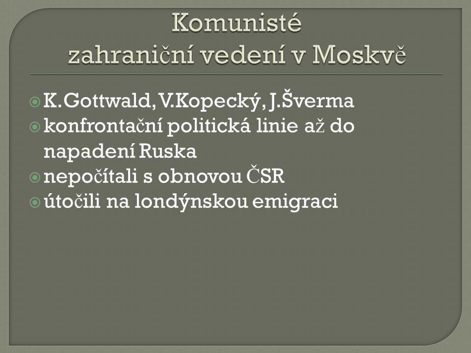 K.Gottwald, V.Kopecký, J.Šverma  konfronta č ní politická linie a ž do napadení Ruska  nepo č ítali s obnovou Č SR  úto č ili na londýnskou emigraci