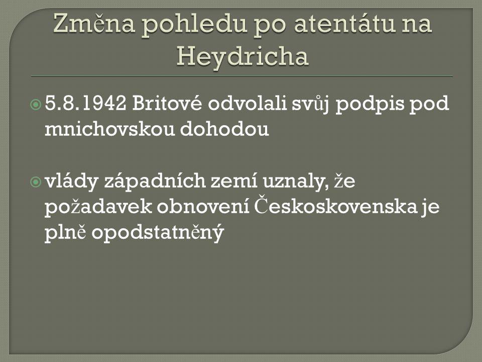  5.8.1942 Britové odvolali sv ů j podpis pod mnichovskou dohodou  vlády západních zemí uznaly, ž e po ž adavek obnovení Č eskoskovenska je pln ě opodstatn ě ný