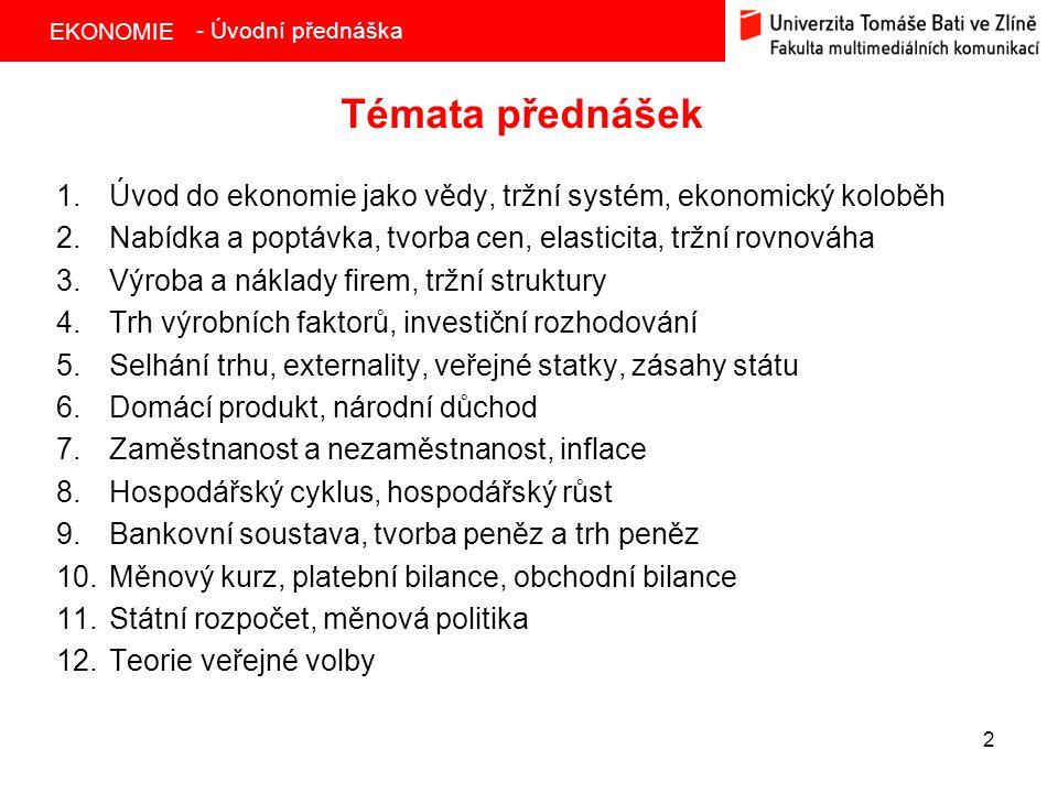 EKONOMIE 2 Témata přednášek 1.Úvod do ekonomie jako vědy, tržní systém, ekonomický koloběh 2.Nabídka a poptávka, tvorba cen, elasticita, tržní rovnová