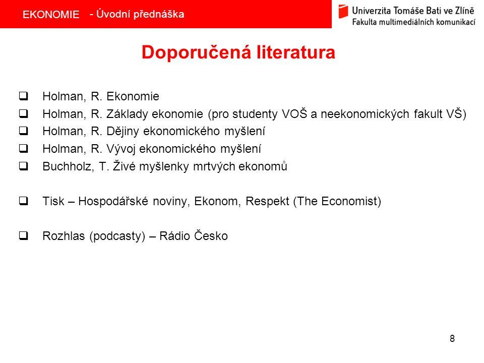 EKONOMIE 8 Doporučená literatura  Holman, R. Ekonomie  Holman, R. Základy ekonomie (pro studenty VOŠ a neekonomických fakult VŠ)  Holman, R. Dějiny