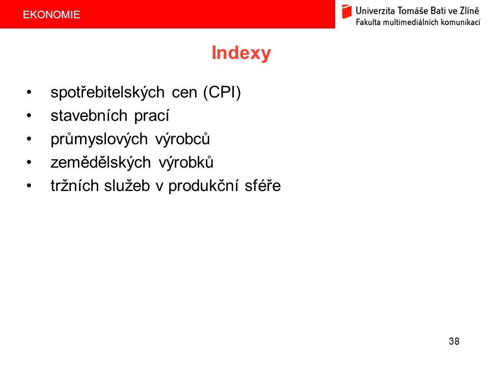 EKONOMIE 38 Indexy spotřebitelských cen (CPI) stavebních prací průmyslových výrobců zemědělských výrobků tržních služeb v produkční sféře
