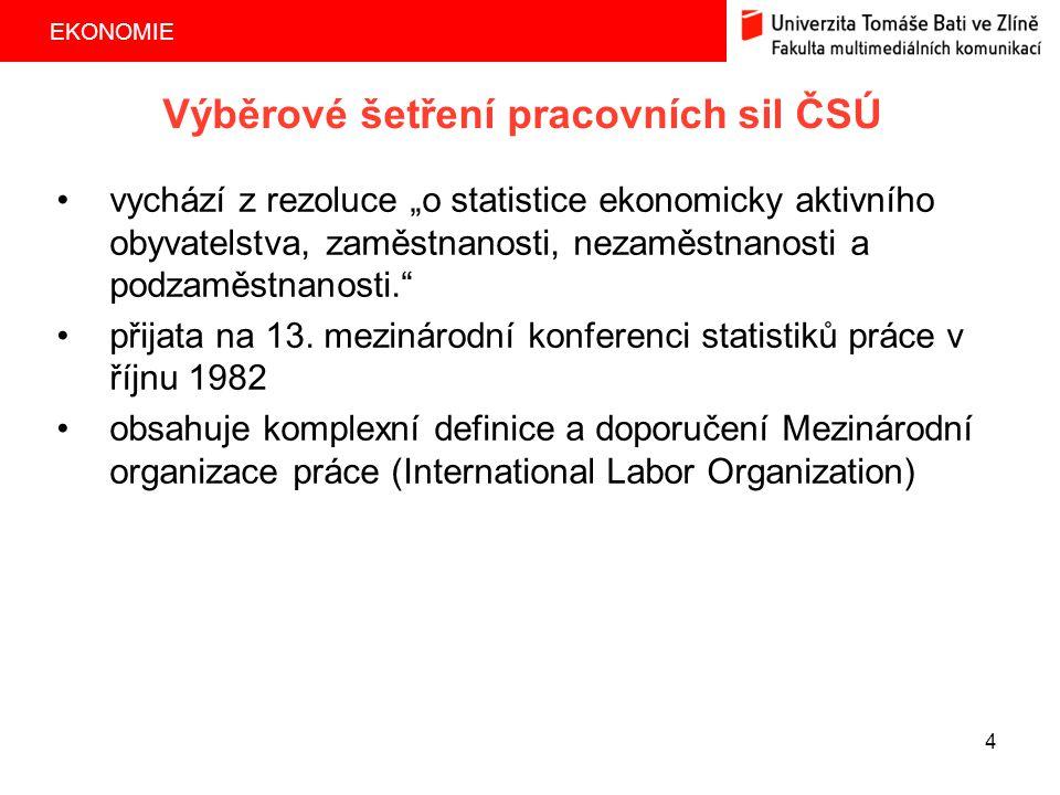 """EKONOMIE 4 Výběrové šetření pracovních sil ČSÚ vychází z rezoluce """"o statistice ekonomicky aktivního obyvatelstva, zaměstnanosti, nezaměstnanosti a po"""