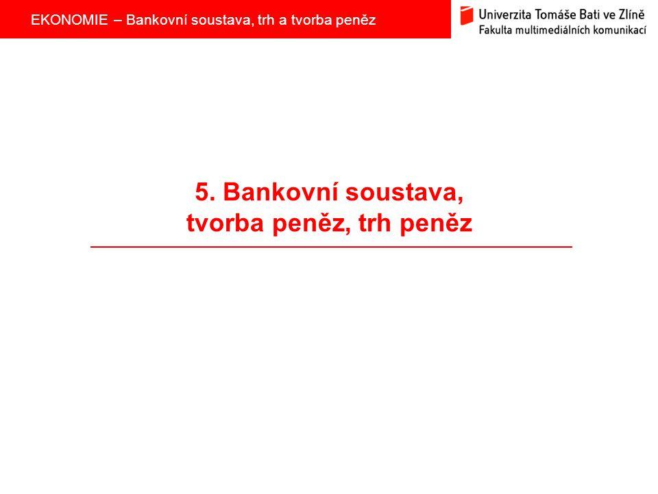 EKONOMIE – Bankovní soustava, trh a tvorba peněz 5. Bankovní soustava, tvorba peněz, trh peněz