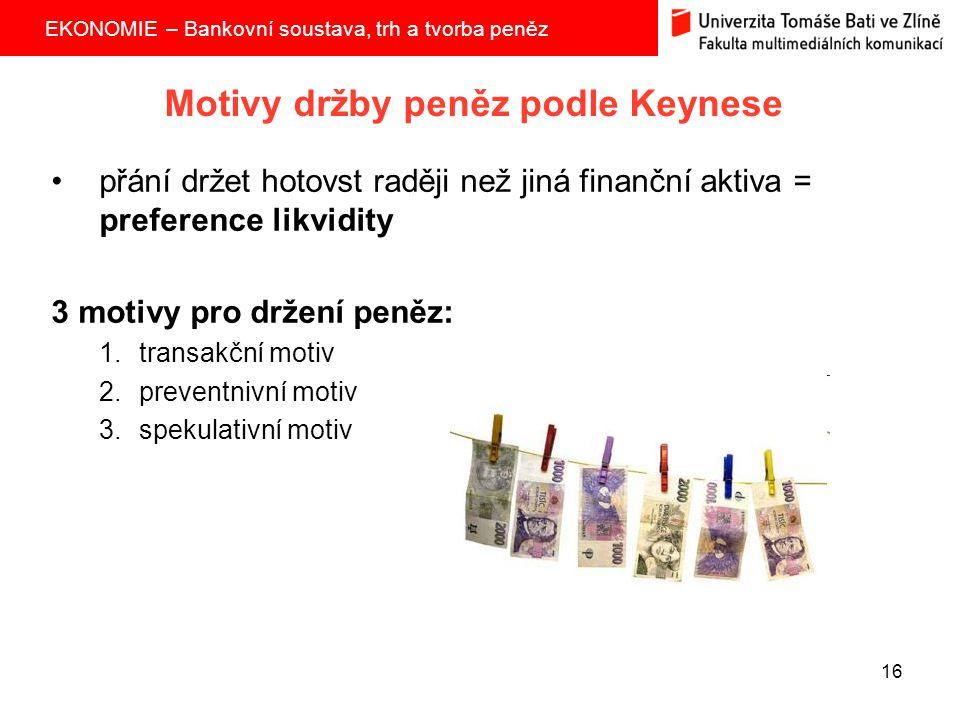 EKONOMIE – Bankovní soustava, trh a tvorba peněz 16 Motivy držby peněz podle Keynese přání držet hotovst raději než jiná finanční aktiva = preference