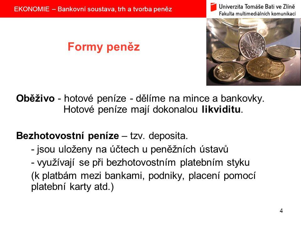 EKONOMIE – Bankovní soustava, trh a tvorba peněz 4 Formy peněz Oběživo - hotové peníze - dělíme na mince a bankovky. Hotové peníze mají dokonalou likv