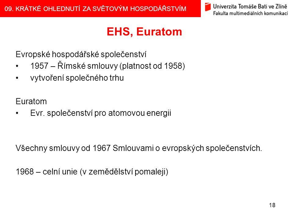 09. KRÁTKÉ OHLEDNUTÍ ZA SVĚTOVÝM HOSPODÁŘSTVÍM 18 EHS, Euratom Evropské hospodářské společenství 1957 – Římské smlouvy (platnost od 1958) vytvoření sp