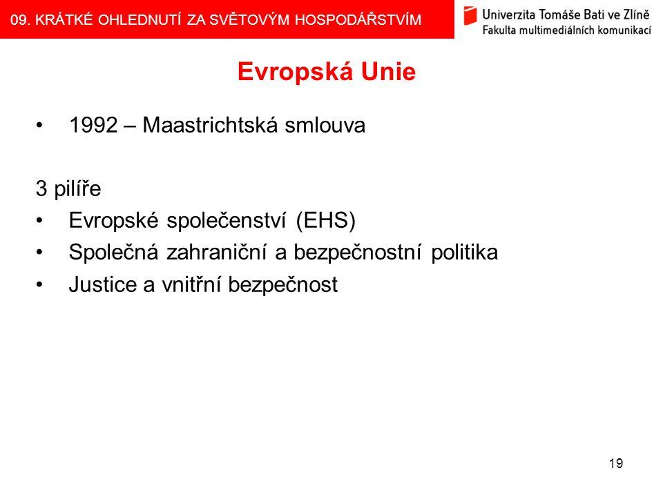 09. KRÁTKÉ OHLEDNUTÍ ZA SVĚTOVÝM HOSPODÁŘSTVÍM 19 Evropská Unie 1992 – Maastrichtská smlouva 3 pilíře Evropské společenství (EHS) Společná zahraniční