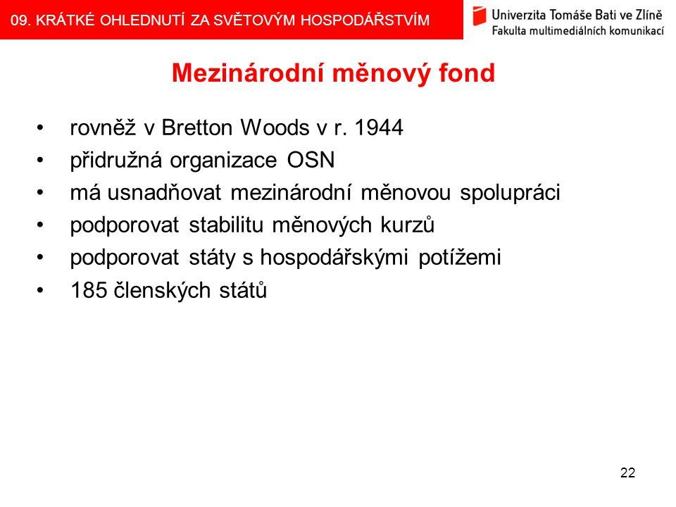 09. KRÁTKÉ OHLEDNUTÍ ZA SVĚTOVÝM HOSPODÁŘSTVÍM 22 Mezinárodní měnový fond rovněž v Bretton Woods v r. 1944 přidružná organizace OSN má usnadňovat mezi