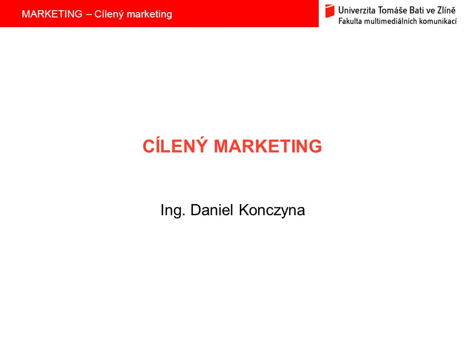 MARKETING – Cílený marketing CÍLENÝ MARKETING Ing. Daniel Konczyna