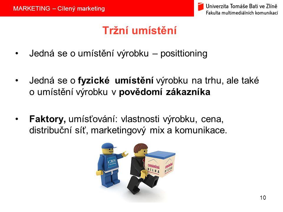 MARKETING – Cílený marketing 10 Tržní umístění Jedná se o umístění výrobku – posittioning Jedná se o fyzické umístění výrobku na trhu, ale také o umístění výrobku v povědomí zákazníka Faktory, umísťování: vlastnosti výrobku, cena, distribuční síť, marketingový mix a komunikace.