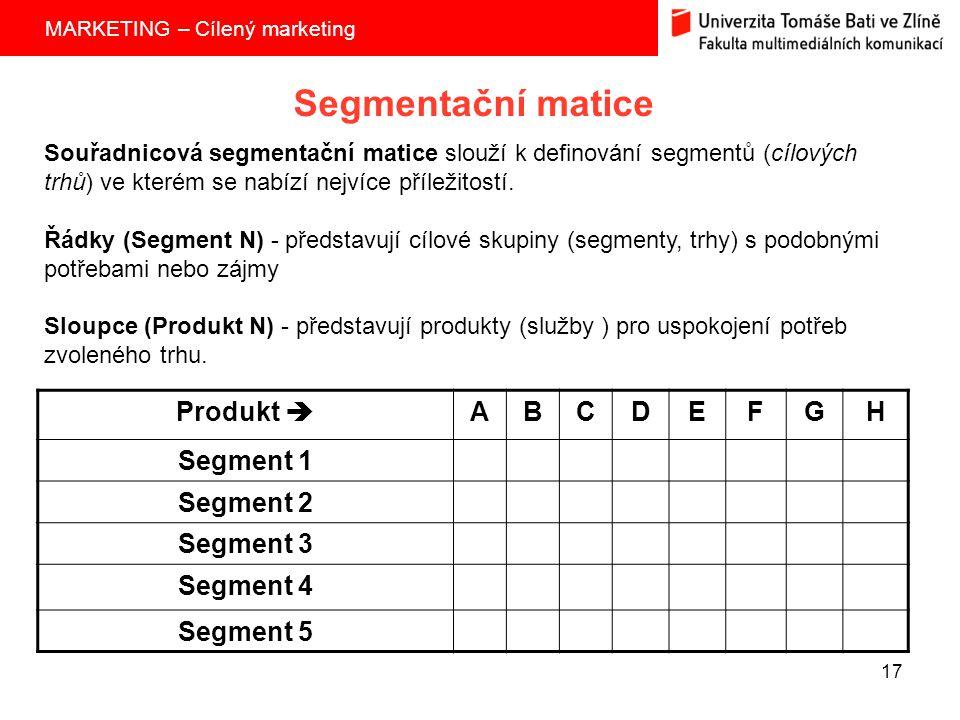 MARKETING – Cílený marketing 17 Segmentační matice Produkt  ABCDEFGH Segment 1 Segment 2 Segment 3 Segment 4 Segment 5 Souřadnicová segmentační matice slouží k definování segmentů (cílových trhů) ve kterém se nabízí nejvíce příležitostí.