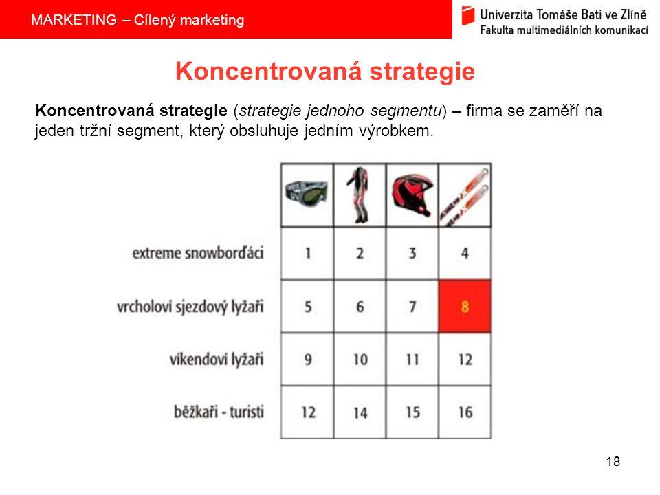 MARKETING – Cílený marketing 18 Koncentrovaná strategie Koncentrovaná strategie (strategie jednoho segmentu) – firma se zaměří na jeden tržní segment, který obsluhuje jedním výrobkem.